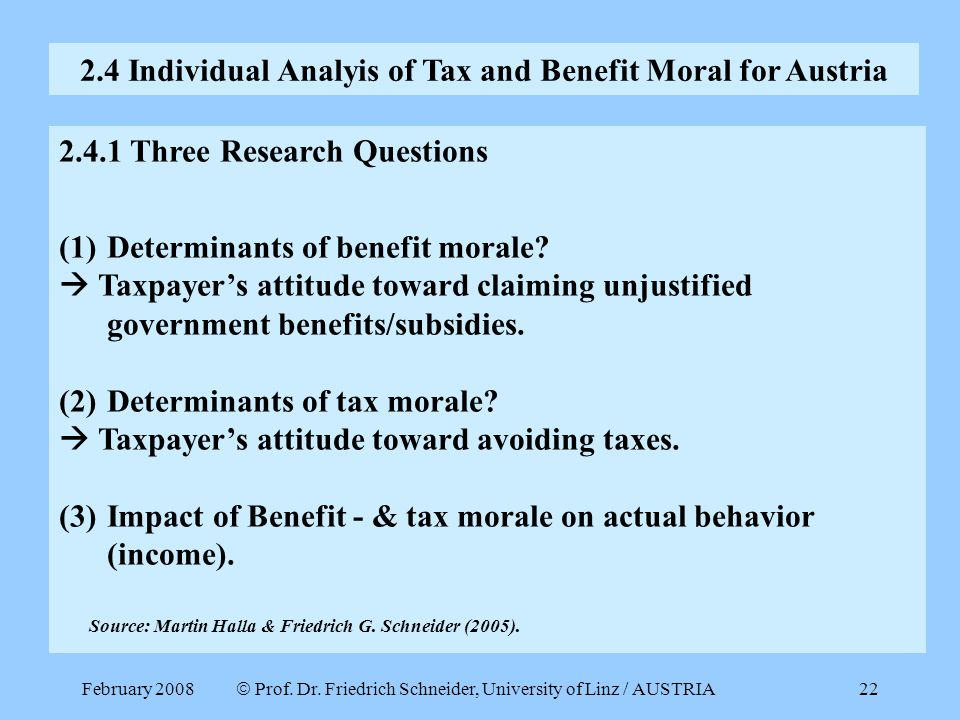 February 2008  Prof. Dr. Friedrich Schneider, University of Linz / AUSTRIA 22 2.4.1 Three Research Questions (1)Determinants of benefit morale?  Tax