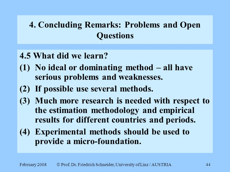 February 2008  Prof. Dr. Friedrich Schneider, University of Linz / AUSTRIA 44 4. Concluding Remarks: Problems and Open Questions 4.5 What did we lear