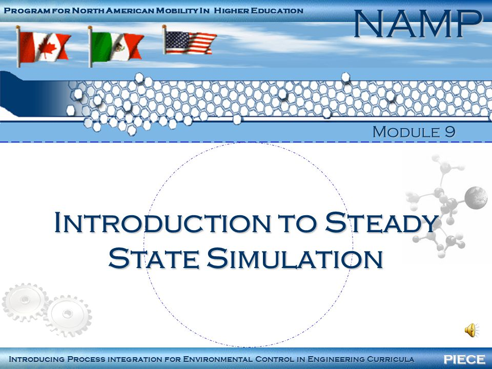 PIECENAMP Module 9 – Steady state simulation 2 Program for North American Mobility in Higher Education NAMP Process integration for Environmental Control in Engineering Curricula PIECE University of Ottawa École Polytechnique de Montréal Instituto Mexicano del Petróleo North Carolina State University Paprican Universidad Autónoma de San Luis Potosí Texas A&M University Universidad de Guanajuato