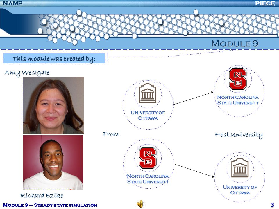 PIECENAMP Module 9 – Steady state simulation 4 Objectives Create web-based modules to assist universities to address the introduction to Process Integration into engineering curricula Make these modules widely available in each of the participating countries Participating institutions Six universities in three countries (Canada, Mexico and the USA) Two research institutes in different industry sectors: petroleum (Mexico) and pulp and paper (Canada) Each of the six universities has sponsored 7 exchange students during the period of the grant subsidised in part by each of the three countries' governments Project Summary