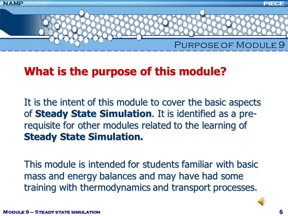 PIECENAMP Module 9 – Steady state simulation 17 Degree of Freedom Analysis If n df = 0 there are n independent equations in n unknowns and the problem can be solvedIf n df = 0 there are n independent equations in n unknowns and the problem can be solved If n df >0, there are more unknowns than independent equations relating them, and at least n df additional variable values must be specified.If n df >0, there are more unknowns than independent equations relating them, and at least n df additional variable values must be specified.