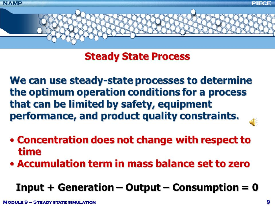 PIECENAMP Module 9 – Steady state simulation 70 Simulation Predicts behavior of a process by solving mathematical relationships that describe the behavior of the process components.Predicts behavior of a process by solving mathematical relationships that describe the behavior of the process components.