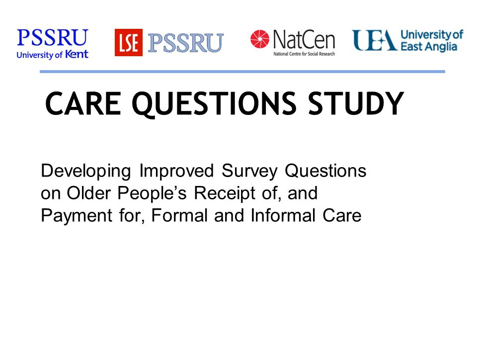 CARE QUESTIONS STUDY Developing Improved Survey Questions on Older People's Receipt of, and Payment for, Formal and Informal Care