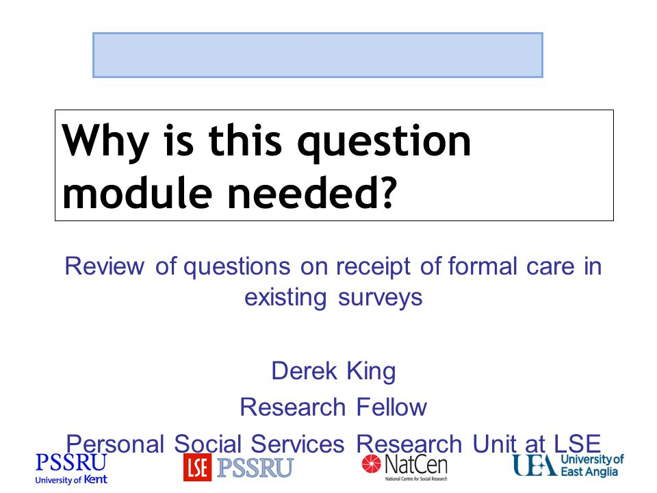 Why is this question module needed? Review of questions on receipt of formal care in existing surveys Derek King Research Fellow Personal Social Servi