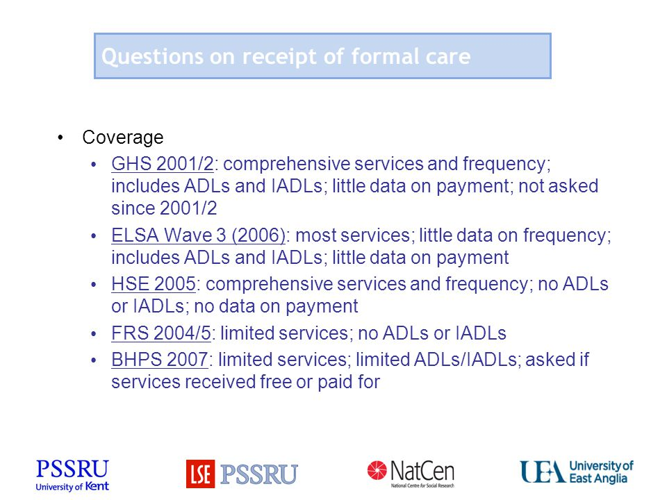Questions on receipt of formal care Coverage GHS 2001/2: comprehensive services and frequency; includes ADLs and IADLs; little data on payment; not as