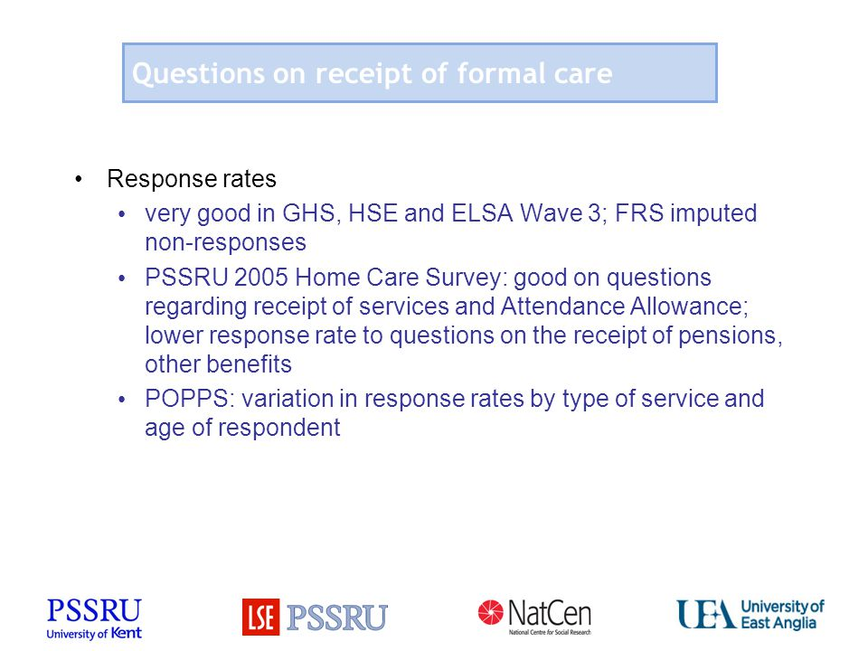 Questions on receipt of formal care Response rates very good in GHS, HSE and ELSA Wave 3; FRS imputed non-responses PSSRU 2005 Home Care Survey: good on questions regarding receipt of services and Attendance Allowance; lower response rate to questions on the receipt of pensions, other benefits POPPS: variation in response rates by type of service and age of respondent