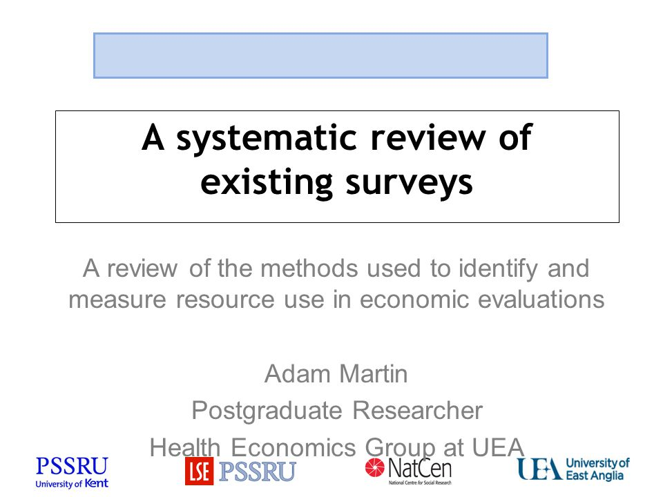 A systematic review of existing surveys A review of the methods used to identify and measure resource use in economic evaluations Adam Martin Postgrad