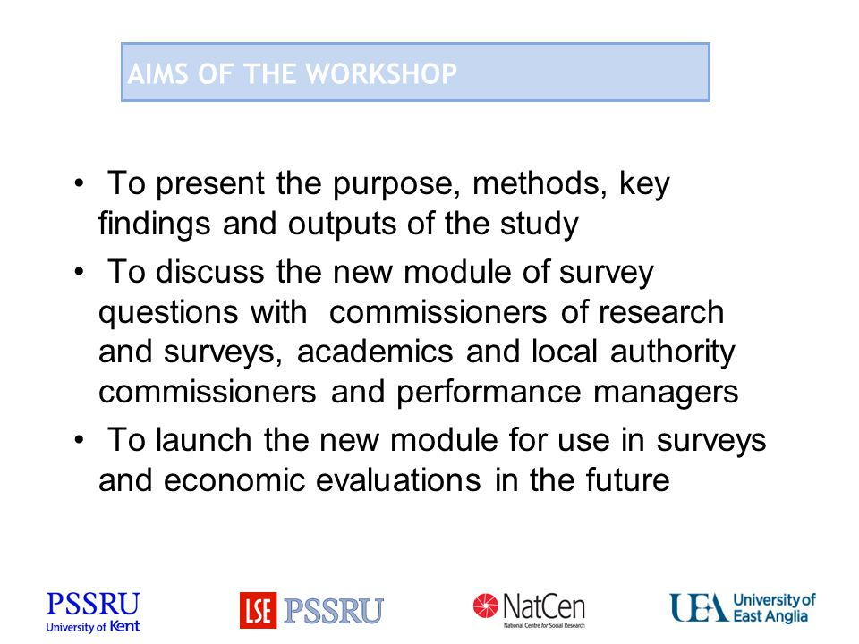 AIMS OF THE WORKSHOP To present the purpose, methods, key findings and outputs of the study To discuss the new module of survey questions with commiss