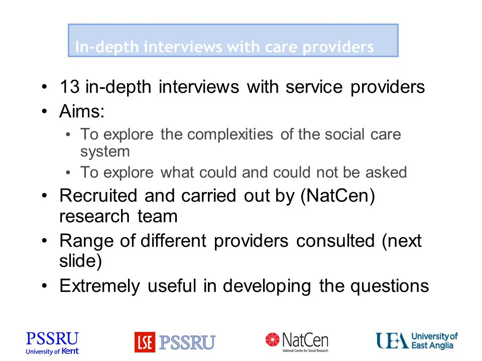 In-depth interviews with care providers 13 in-depth interviews with service providers Aims: To explore the complexities of the social care system To e