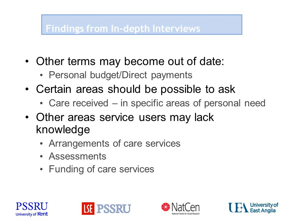 Findings from In-depth Interviews Other terms may become out of date: Personal budget/Direct payments Certain areas should be possible to ask Care received – in specific areas of personal need Other areas service users may lack knowledge Arrangements of care services Assessments Funding of care services