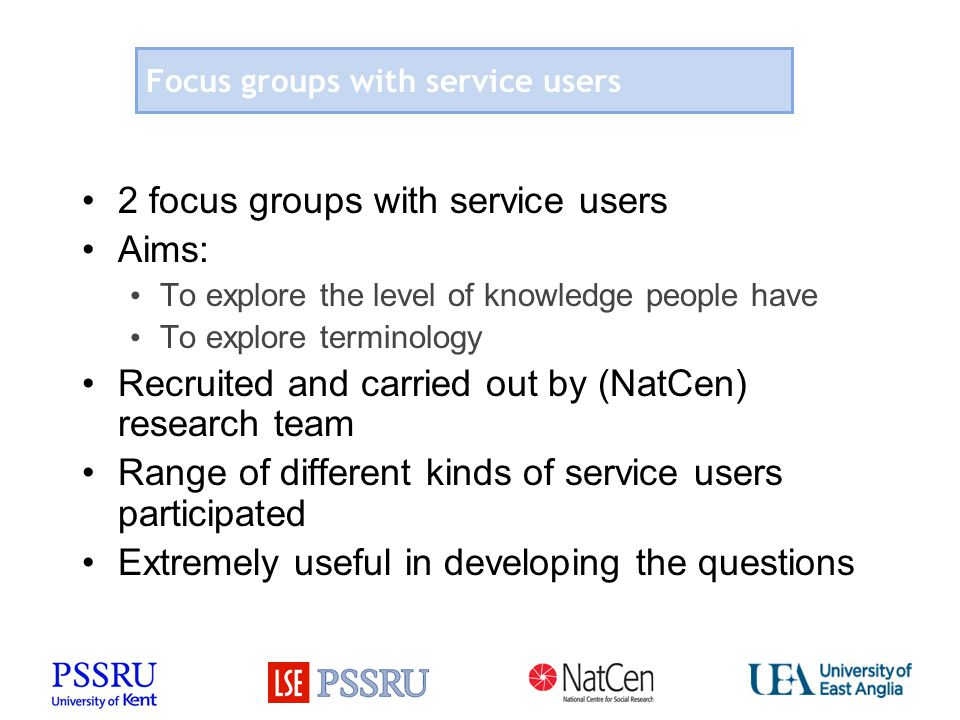 Focus groups with service users 2 focus groups with service users Aims: To explore the level of knowledge people have To explore terminology Recruited and carried out by (NatCen) research team Range of different kinds of service users participated Extremely useful in developing the questions