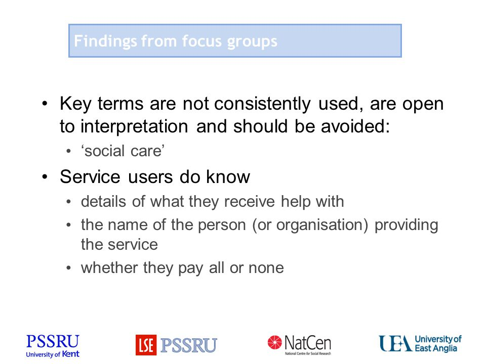 Findings from focus groups Key terms are not consistently used, are open to interpretation and should be avoided: 'social care' Service users do know details of what they receive help with the name of the person (or organisation) providing the service whether they pay all or none