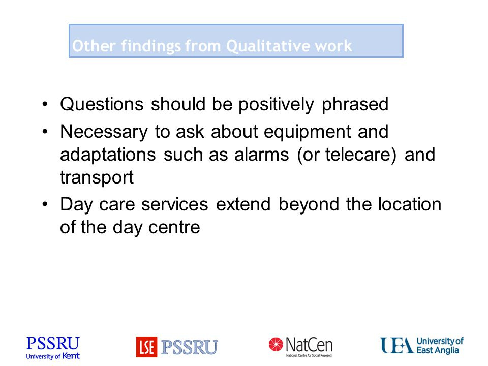 Other findings from Qualitative work Questions should be positively phrased Necessary to ask about equipment and adaptations such as alarms (or telecare) and transport Day care services extend beyond the location of the day centre