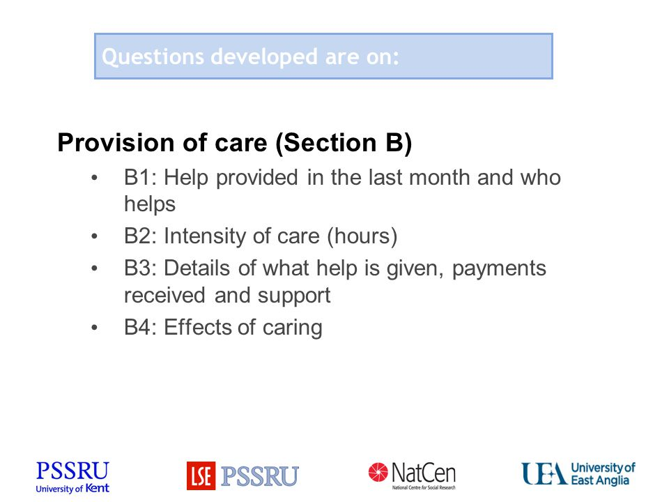 Questions developed are on: Provision of care (Section B) B1: Help provided in the last month and who helps B2: Intensity of care (hours) B3: Details of what help is given, payments received and support B4: Effects of caring