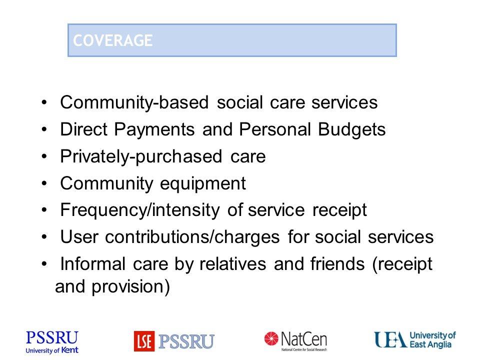 COVERAGE Community-based social care services Direct Payments and Personal Budgets Privately-purchased care Community equipment Frequency/intensity of service receipt User contributions/charges for social services Informal care by relatives and friends (receipt and provision)