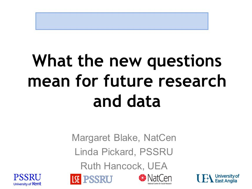 What the new questions mean for future research and data Margaret Blake, NatCen Linda Pickard, PSSRU Ruth Hancock, UEA