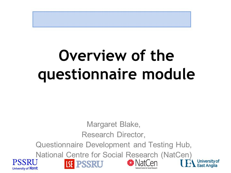 Overview of the questionnaire module Margaret Blake, Research Director, Questionnaire Development and Testing Hub, National Centre for Social Research (NatCen)
