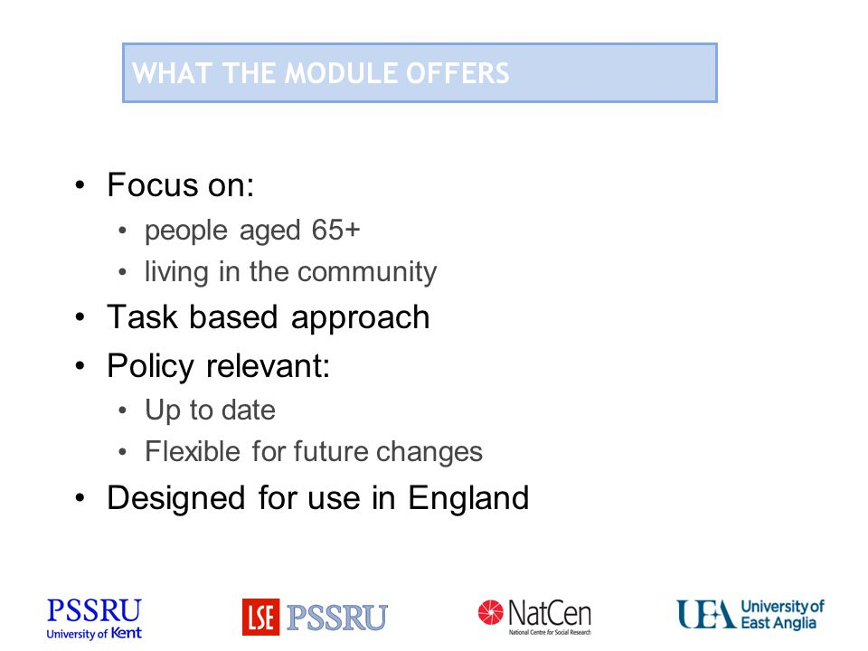 WHAT THE MODULE OFFERS Focus on: people aged 65+ living in the community Task based approach Policy relevant: Up to date Flexible for future changes Designed for use in England