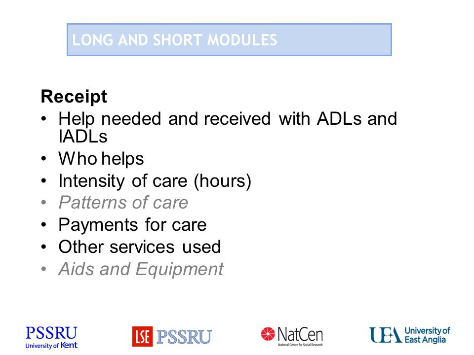 LONG AND SHORT MODULES Receipt Help needed and received with ADLs and IADLs Who helps Intensity of care (hours) Patterns of care Payments for care Other services used Aids and Equipment