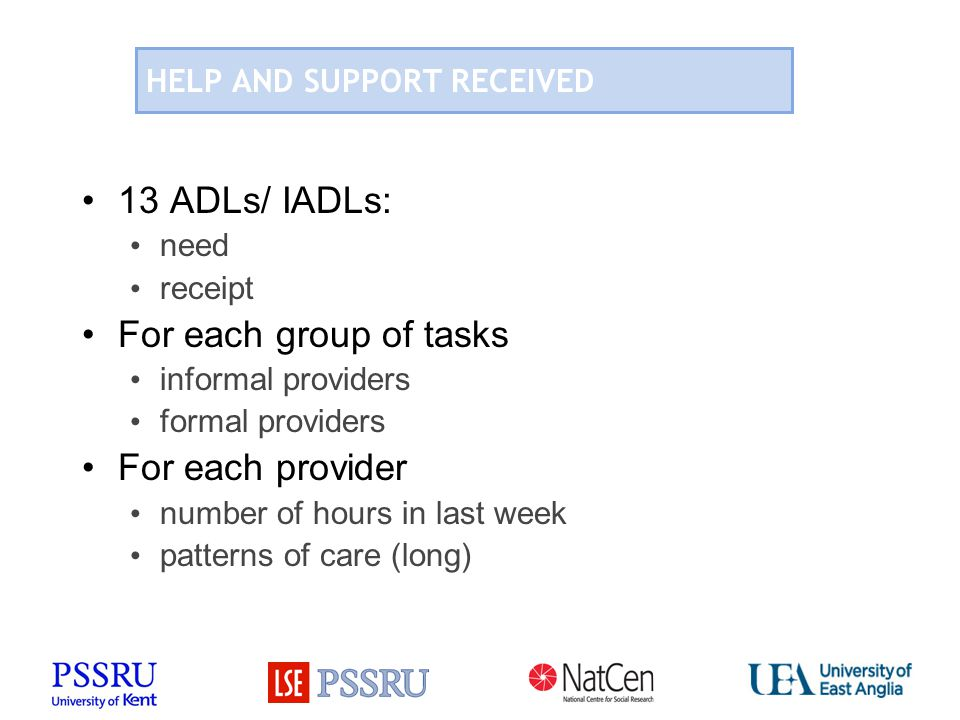 HELP AND SUPPORT RECEIVED 13 ADLs/ IADLs: need receipt For each group of tasks informal providers formal providers For each provider number of hours in last week patterns of care (long)