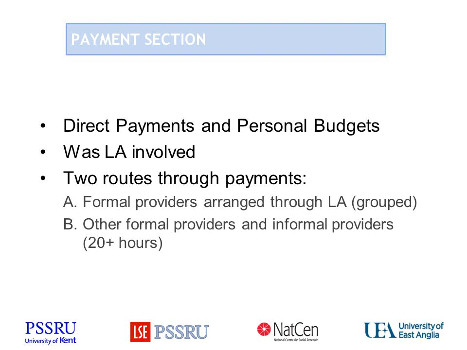 PAYMENT SECTION Direct Payments and Personal Budgets Was LA involved Two routes through payments: A.Formal providers arranged through LA (grouped) B.Other formal providers and informal providers (20+ hours)