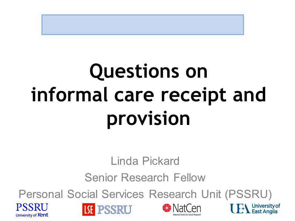 Questions on informal care receipt and provision Linda Pickard Senior Research Fellow Personal Social Services Research Unit (PSSRU)