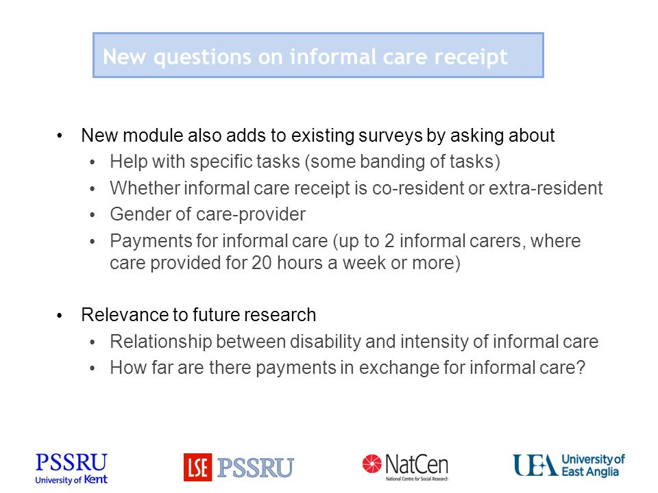 New questions on informal care receipt New module also adds to existing surveys by asking about Help with specific tasks (some banding of tasks) Wheth