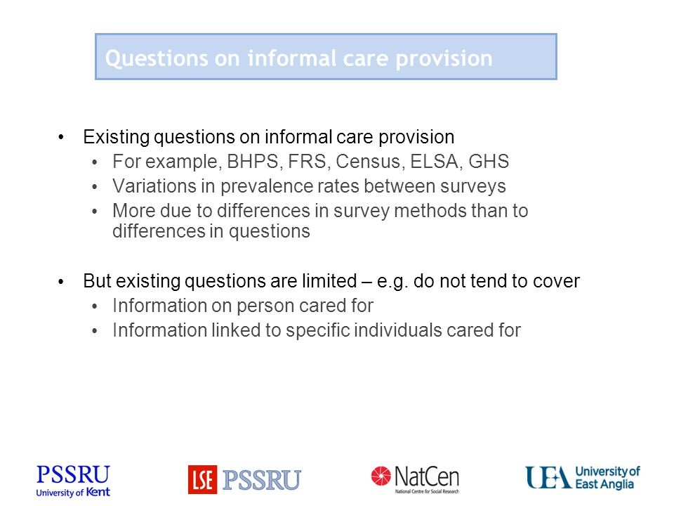Questions on informal care provision Existing questions on informal care provision For example, BHPS, FRS, Census, ELSA, GHS Variations in prevalence rates between surveys More due to differences in survey methods than to differences in questions But existing questions are limited – e.g.
