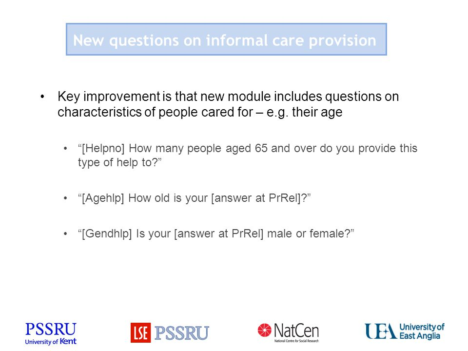 New questions on informal care provision Key improvement is that new module includes questions on characteristics of people cared for – e.g.