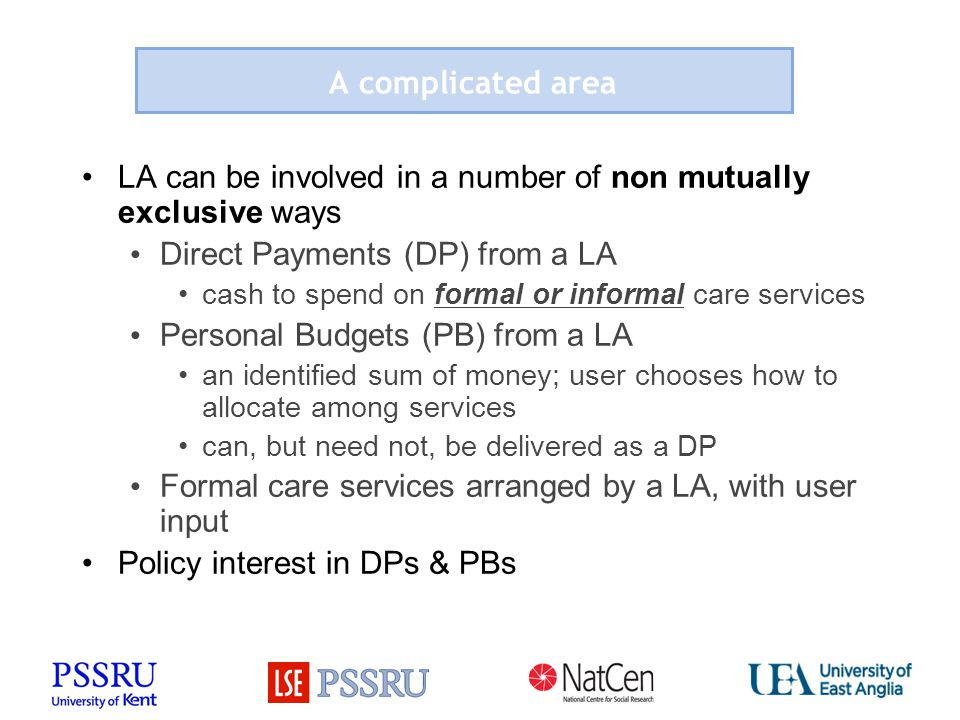 A complicated area LA can be involved in a number of non mutually exclusive ways Direct Payments (DP) from a LA cash to spend on formal or informal care services Personal Budgets (PB) from a LA an identified sum of money; user chooses how to allocate among services can, but need not, be delivered as a DP Formal care services arranged by a LA, with user input Policy interest in DPs & PBs