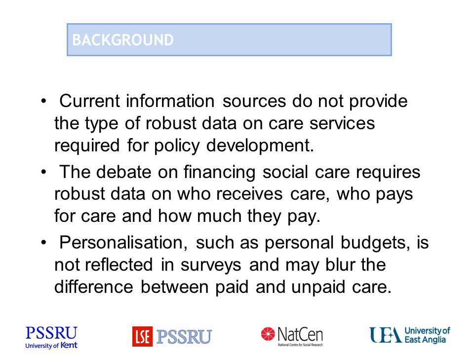 BACKGROUND Current information sources do not provide the type of robust data on care services required for policy development. The debate on financin