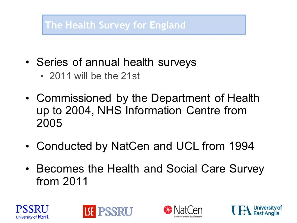 The Health Survey for England Series of annual health surveys 2011 will be the 21st Commissioned by the Department of Health up to 2004, NHS Information Centre from 2005 Conducted by NatCen and UCL from 1994 Becomes the Health and Social Care Survey from 2011