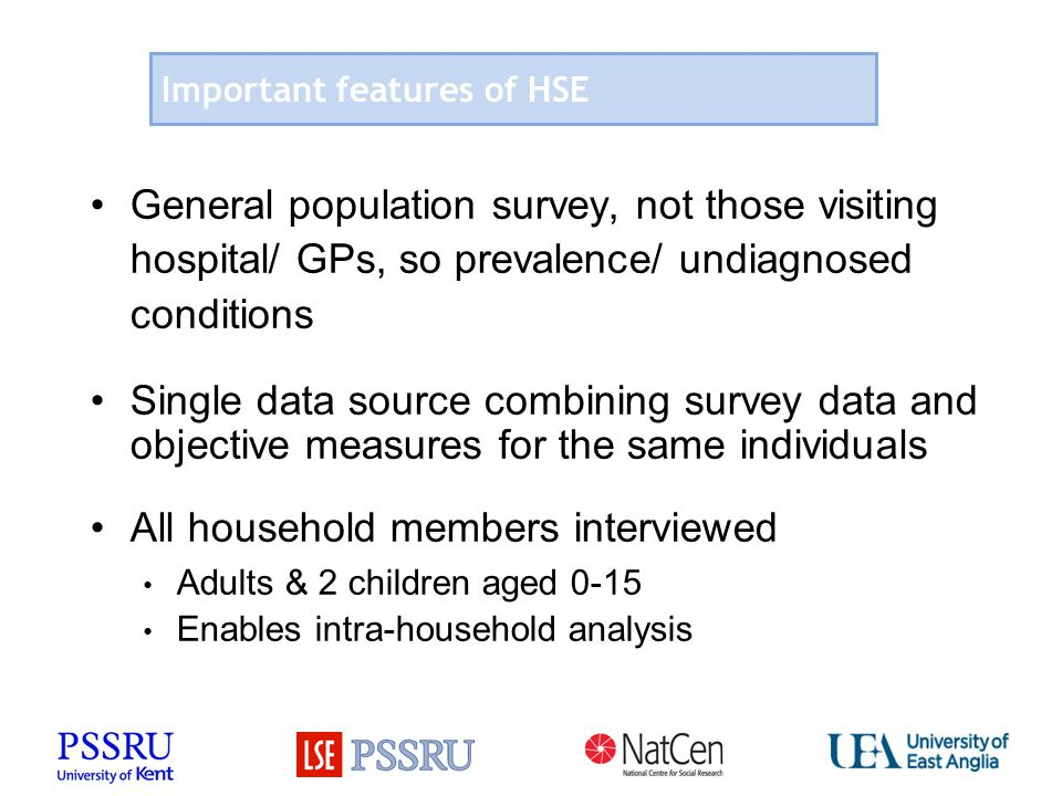 Important features of HSE General population survey, not those visiting hospital/ GPs, so prevalence/ undiagnosed conditions Single data source combining survey data and objective measures for the same individuals All household members interviewed Adults & 2 children aged 0-15 Enables intra-household analysis