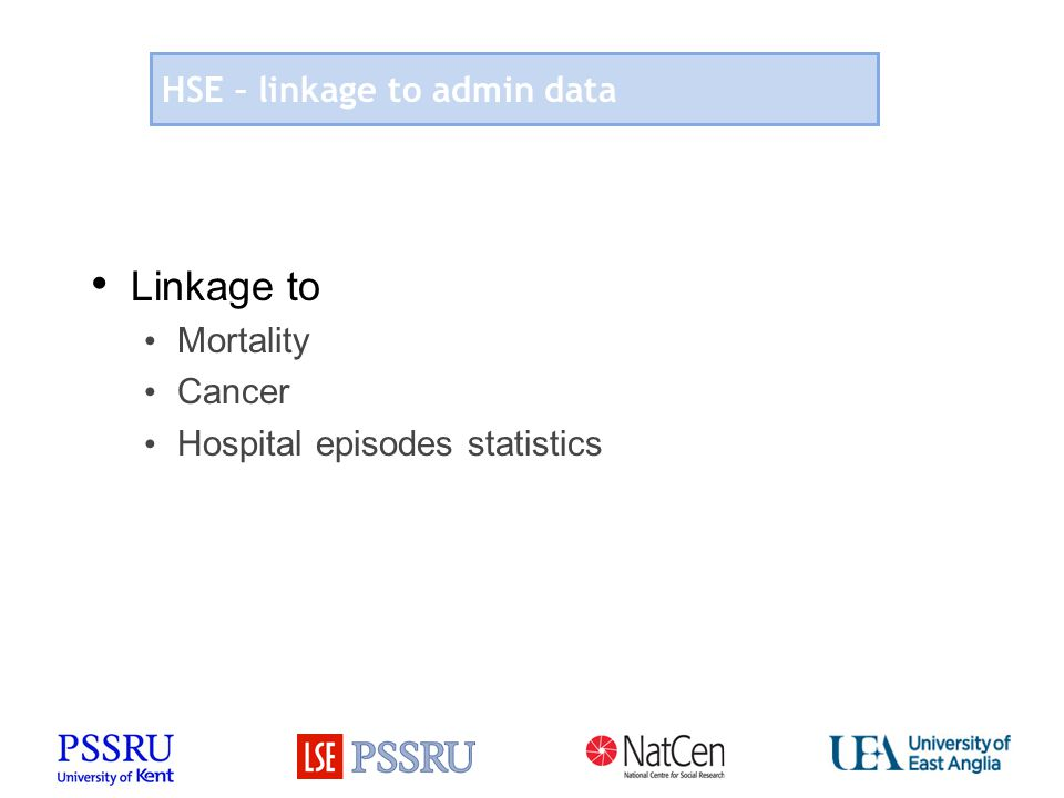 How social care fits in the HSE Social care data important to establish prevalence of care need and provision Link between social care and physical and mental health, wellbeing (Limiting) longstanding illness Blood pressure, obesity, lifestyle factors Potential for further links to HES, mortality and HSE widely used as comparator Potential for (qualitative) follow up