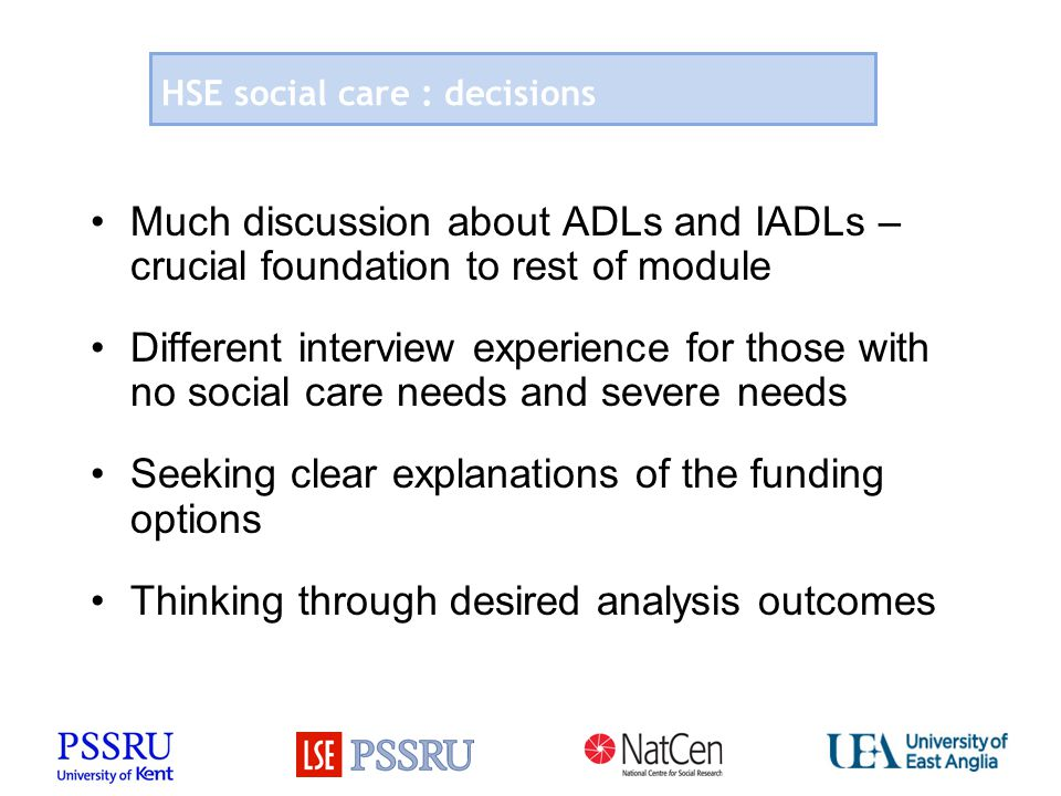 HSE social care : decisions Much discussion about ADLs and IADLs – crucial foundation to rest of module Different interview experience for those with no social care needs and severe needs Seeking clear explanations of the funding options Thinking through desired analysis outcomes