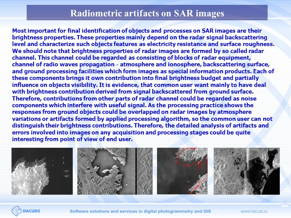 Radiometric artifacts on SAR images Here we will regard the following most distributed radiometric artifacts inherent to spaceborne SAR images: - range ambiguity; - azimuth ambiguity; - nadir ambiguity; - objects ghosting due the local Doppler frequency estimation errors; - objects displacement due the absolute Doppler frequency estimation errors; - insufficient range antenna pattern compensation; - data loss; - changing of range time delay code; - scalloping; - automatic gain control effects; - analog-digital converter saturation effects; - banding; - ScanSAR beams stitching; - atmosphere effects; - processing effects; - radar viewing nature effects.