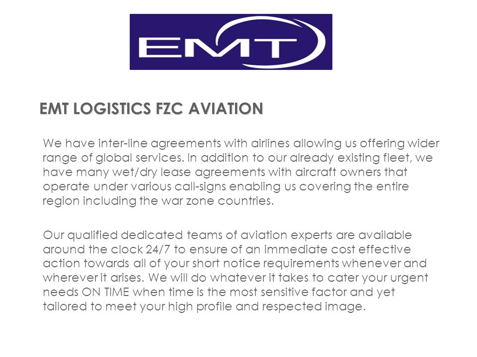 EMT LOGISTICS FZC AVIATION We have inter-line agreements with airlines allowing us offering wider range of global services. In addition to our already