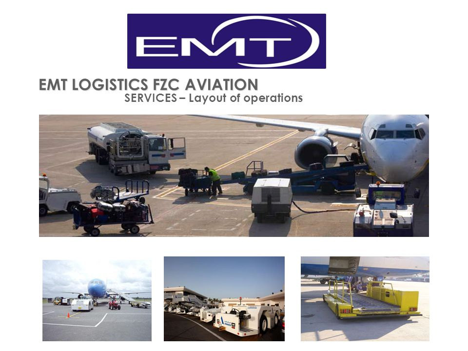 EMT LOGISTICS FZC AVIATION SERVICES Ground Handling Employing equipment with the most advanced technology available, expert staff, the company provides all its ground handling services at international standards of quality and in keeping with the principle of absolute customer satisfaction.