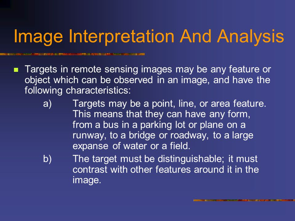 Image Interpretation And Analysis Targets in remote sensing images may be any feature or object which can be observed in an image, and have the follow