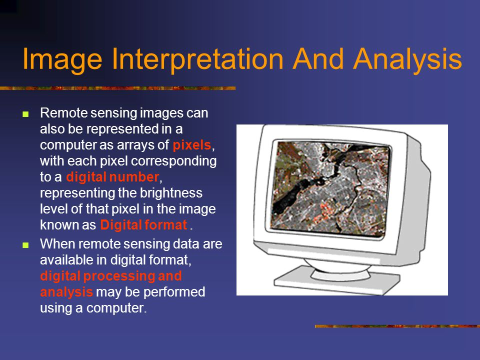 Image Interpretation And Analysis Remote sensing images can also be represented in a computer as arrays of pixels, with each pixel corresponding to a