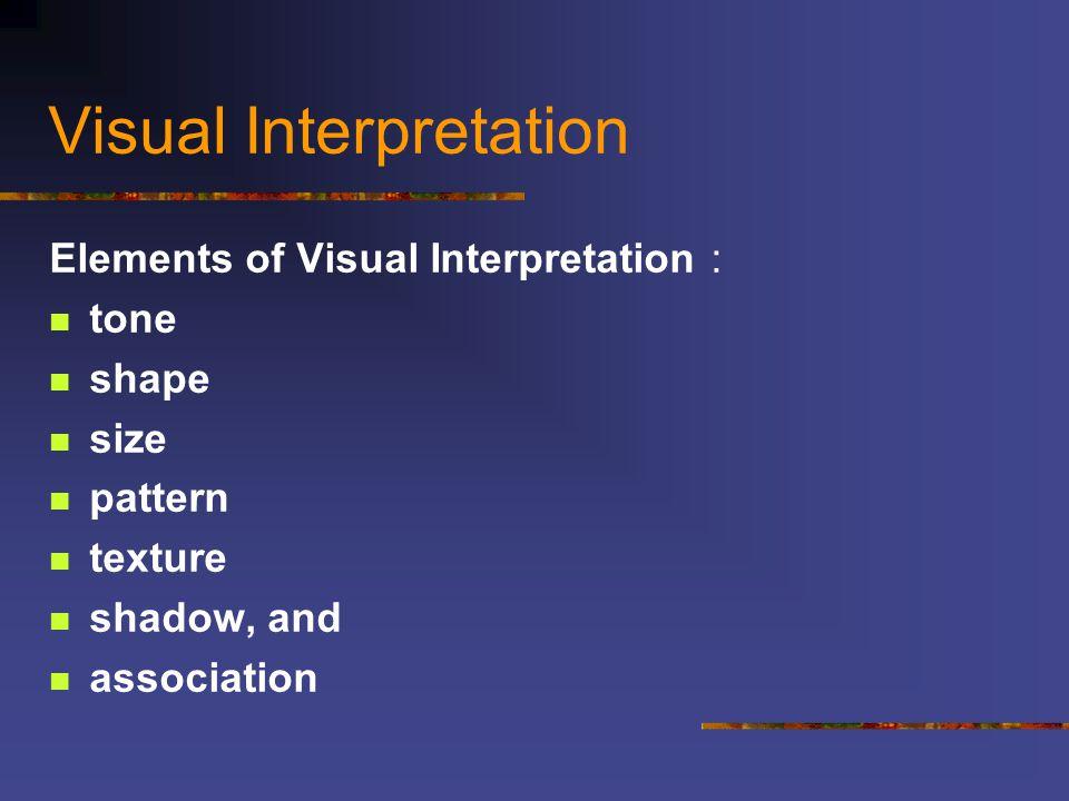 Visual Interpretation Elements of Visual Interpretation : tone shape size pattern texture shadow, and association