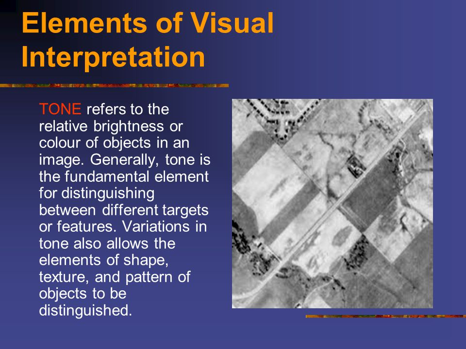 Elements of Visual Interpretation TONE refers to the relative brightness or colour of objects in an image. Generally, tone is the fundamental element