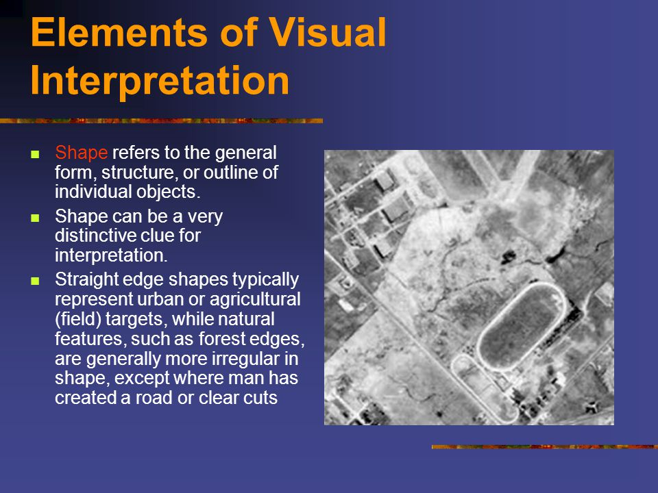 Elements of Visual Interpretation Shape refers to the general form, structure, or outline of individual objects. Shape can be a very distinctive clue