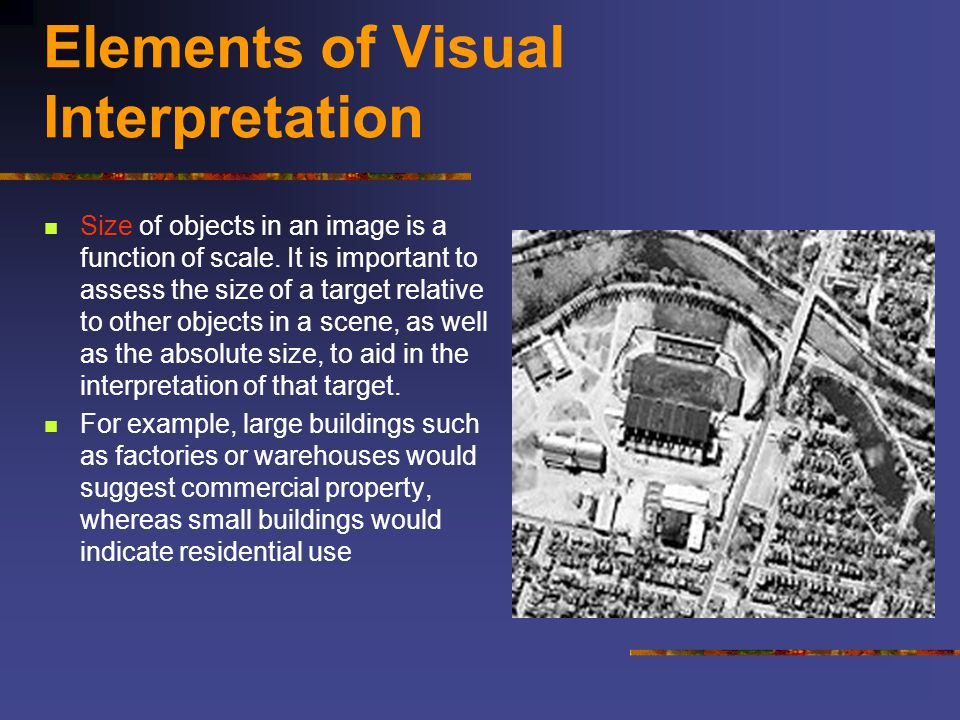 Elements of Visual Interpretation Size of objects in an image is a function of scale. It is important to assess the size of a target relative to other