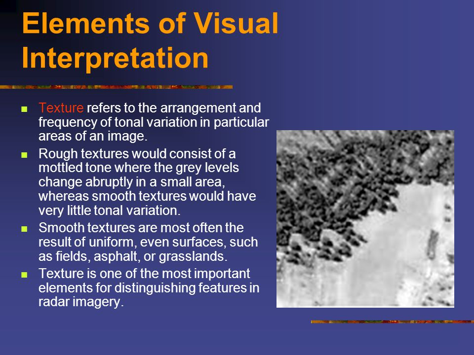 Elements of Visual Interpretation Texture refers to the arrangement and frequency of tonal variation in particular areas of an image. Rough textures w