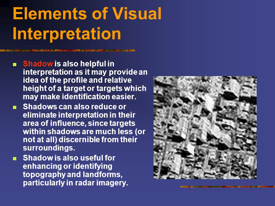 Elements of Visual Interpretation Shadow is also helpful in interpretation as it may provide an idea of the profile and relative height of a target or