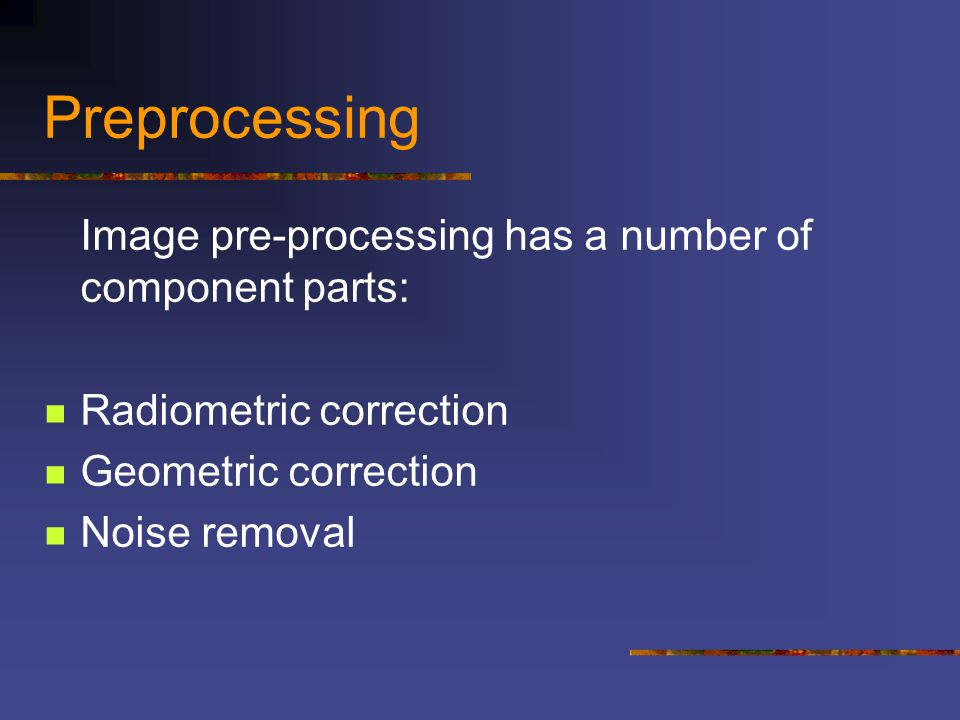 Preprocessing Image pre-processing has a number of component parts: Radiometric correction Geometric correction Noise removal