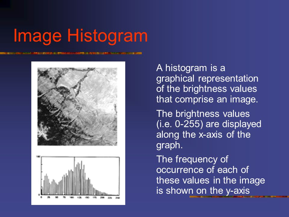 Image Histogram A histogram is a graphical representation of the brightness values that comprise an image. The brightness values (i.e. 0-255) are disp