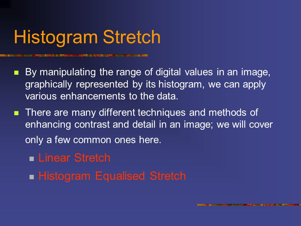 Histogram Stretch By manipulating the range of digital values in an image, graphically represented by its histogram, we can apply various enhancements