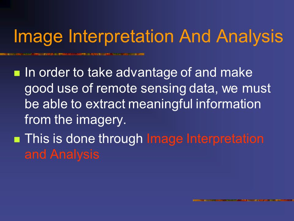 Image Interpretation And Analysis Interpretation and analysis of remote sensing imagery involves the identification and/or measurement of various targets in an image in order to extract useful information about them